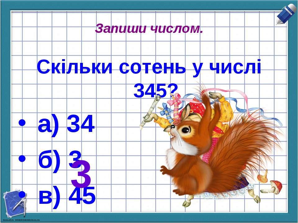 Запиши числом. Скільки сотень у числі 345? а) 34 б) 3 в) 45 3