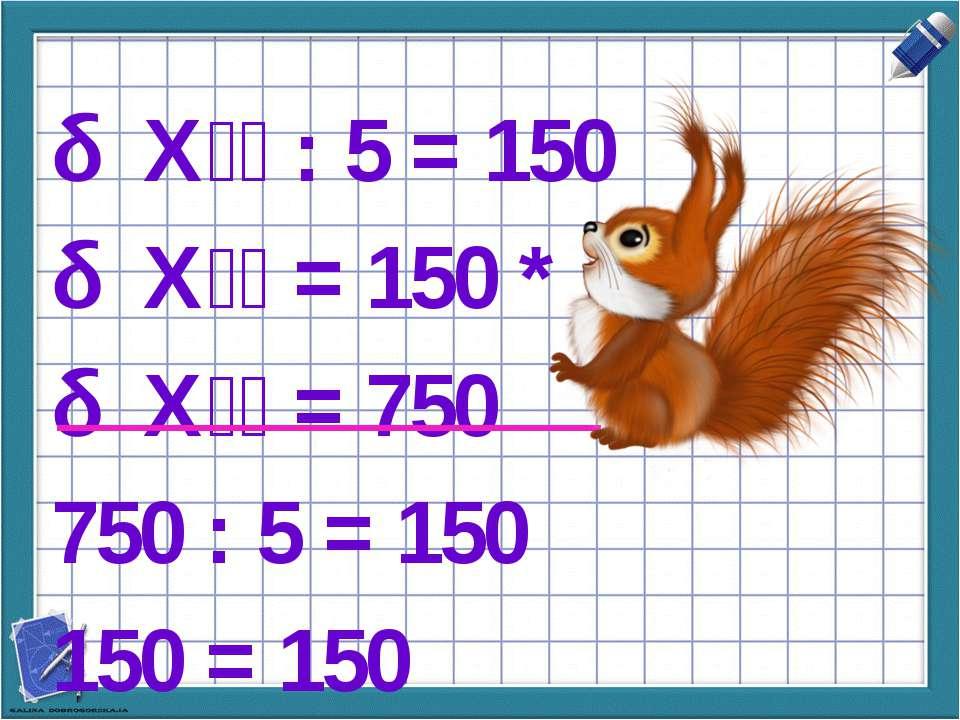 Х : 5 = 150 Х = 150 * 5 Х = 750 750 : 5 = 150 150 = 150