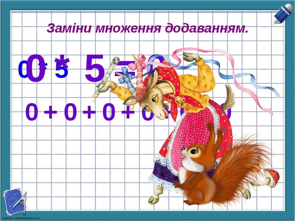 Заміни множення додаванням. 0 * 5 0 * 5 = 0 0 + 0 + 0 + 0 + 0 = 0