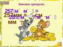 Заповни пропуски. 257мм = ... см … мм 257 м м = 25 с м 7 м м
