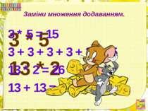 Заміни множення додаванням. 3 * 5 13 * 2 3 * 5 = 15 3 + 3 + 3 + 3 + 3 = 15 13...