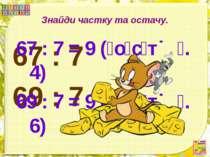 Знайди частку та остачу. 67 : 7 69 : 7 67 : 7 = 9 ( о с т . 4) 69 : 7 = 9 ( о...
