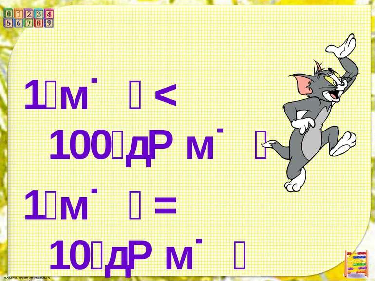 1 м < 100 д м 1 м = 10 д м 10 д м < 100 д м