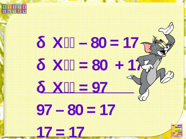 Х – 80 = 17 Х = 80 + 17 Х = 97 97 – 80 = 17 17 = 17