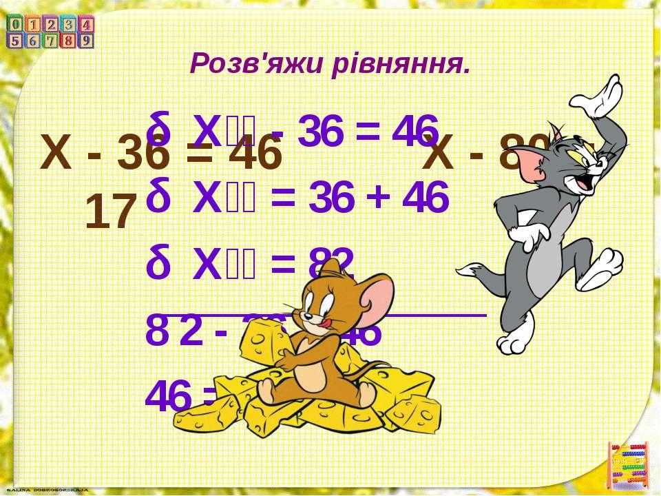 Розв'яжи рівняння. X - 36 = 46 Х - 80 = 17 Х - 36 = 46 Х = 36 + 46 Х = 82 8 2...