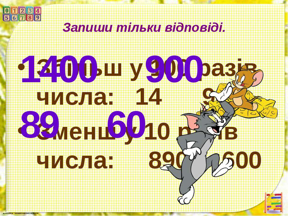 Запиши тільки відповіді. Збільш у 100 разів числа: 14 90 Зменш у 10 разів чис...