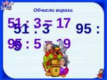 Обчисли вирази. 51 : 3 95 : 5 51 : 3 = 17 95 : 5 = 19