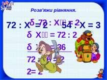 Розв'яжи рівняння. 72 : X = 2 54 : X = 3 72 : Х = 2 Х = 72 : 2 Х = 36 72 : 36...