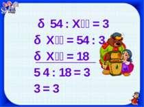 54 : Х = 3 Х = 54 : 3 Х = 18 5 4 : 18 = 3 3 = 3