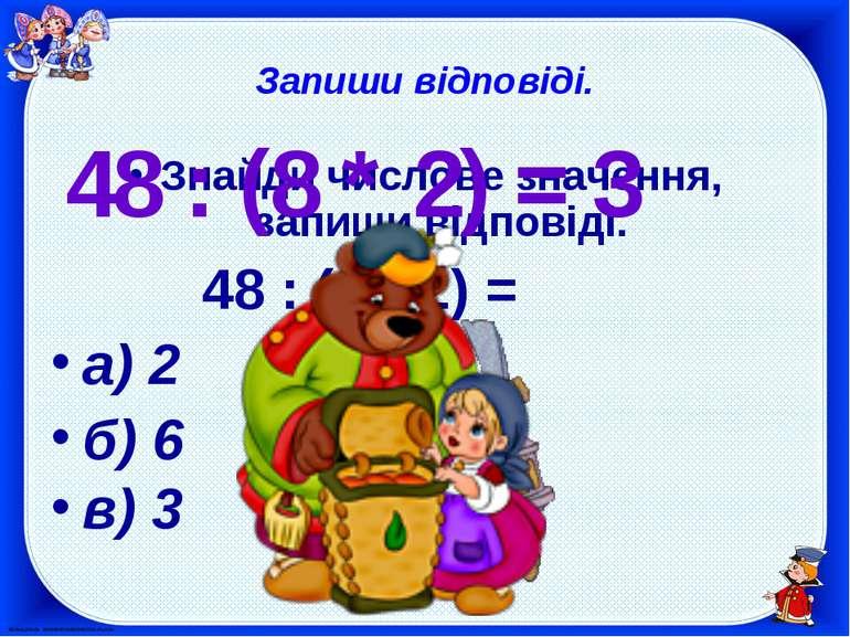 Запиши відповіді. Знайди числове значення, запиши відповіді. 48 : (8 * 2) = а...