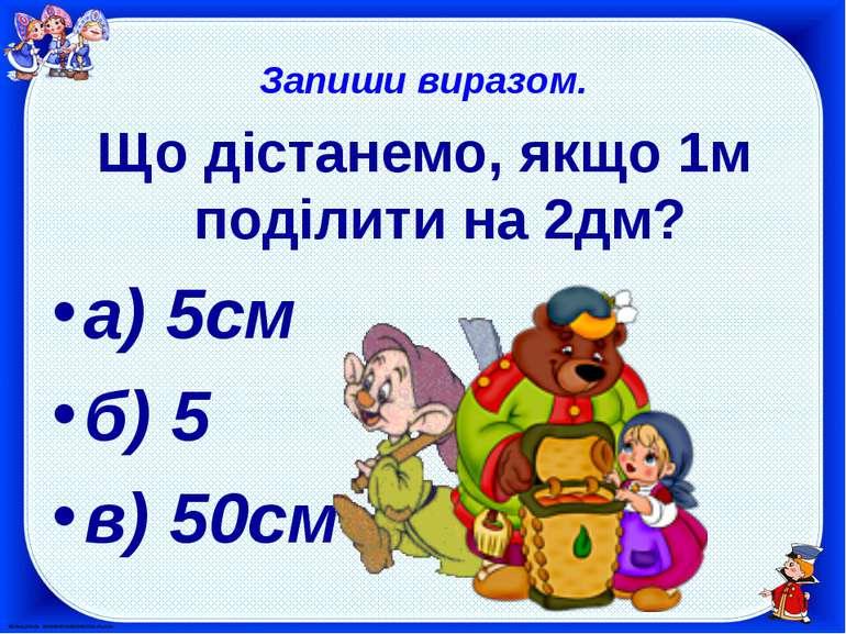 Запиши виразом. Що дістанемо, якщо 1м поділити на 2дм? а) 5см б) 5 в) 50см
