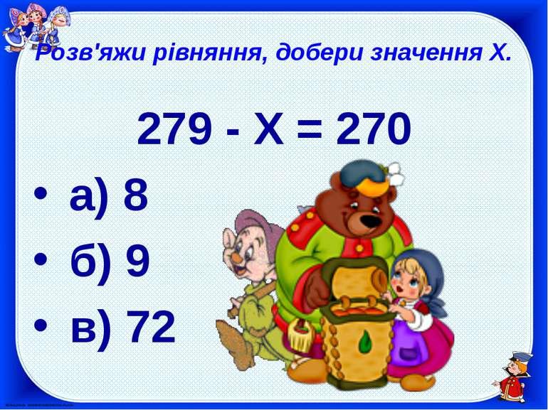 Розв'яжи рівняння, добери значення X. 279 - X = 270 а) 8 б) 9 в) 72