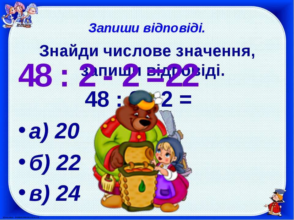 Запиши відповіді. Знайди числове значення, запиши відповіді. 48 : 2 - 2 = а) ...