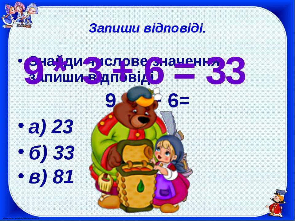 Запиши відповіді. Знайди числове значення, запиши відповіді. 9 * 3 + 6= а) 23...