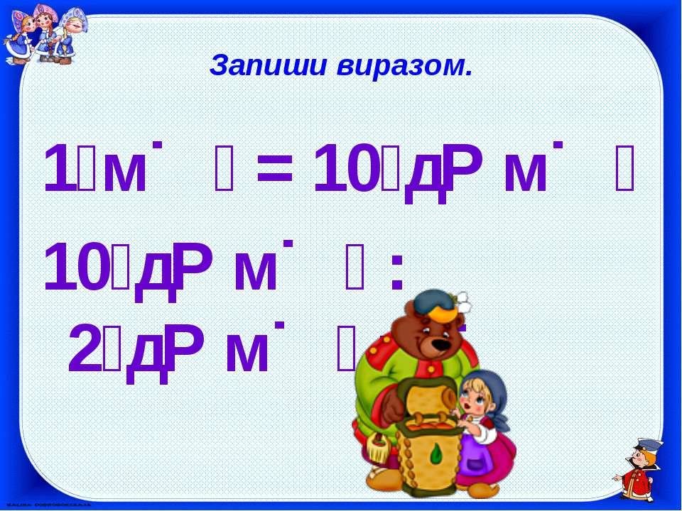 Запиши виразом. 1 м = 10 д м 10 д м : 2 д м = 5
