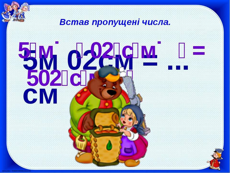 Встав пропущені числа. 5м 02см = ... см 5 м 02 с м = 502 с м