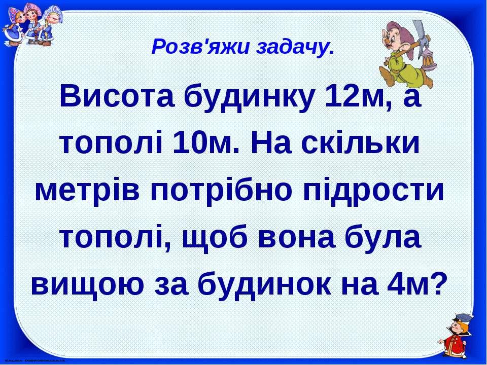 Розв'яжи задачу. Висота будинку 12м, а тополі 10м. На скільки метрів потрібно...