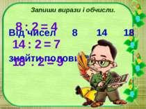 Запиши вирази і обчисли. Від чисел 8 14 18 знайти половину. 8 : 2 = 4 14 : 2 ...