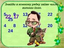 Знайди в кожному рядку зайве число, випиши його. 5 9 13 17 22 25 4 8 12 17 20...