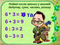 Подані числа запиши у вигляді добутку, суми, частки, різниці. 6 та 3 6 * 3 = ...