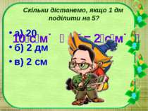 Скільки дістанемо, якщо 1 дм поділити на 5? а) 20 б) 2 дм в) 2 см 10 с м : 5 ...
