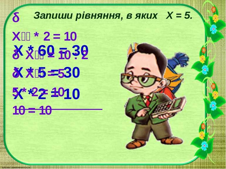 Запиши рівняння, в яких X = 5. Х * 60 = 30 Х * 5 = 30 Х * 2 = 10 Х * 2 = 10 Х...