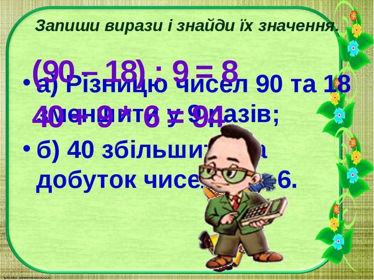 Запиши вирази і знайди їх значення. а) Різницю чисел 90 та 18 зменшити у 9 ра...