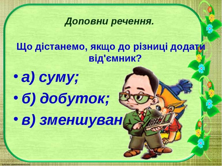 Доповни речення. Що дістанемо, якщо до різниці додати від'ємник? а) суму; б) ...