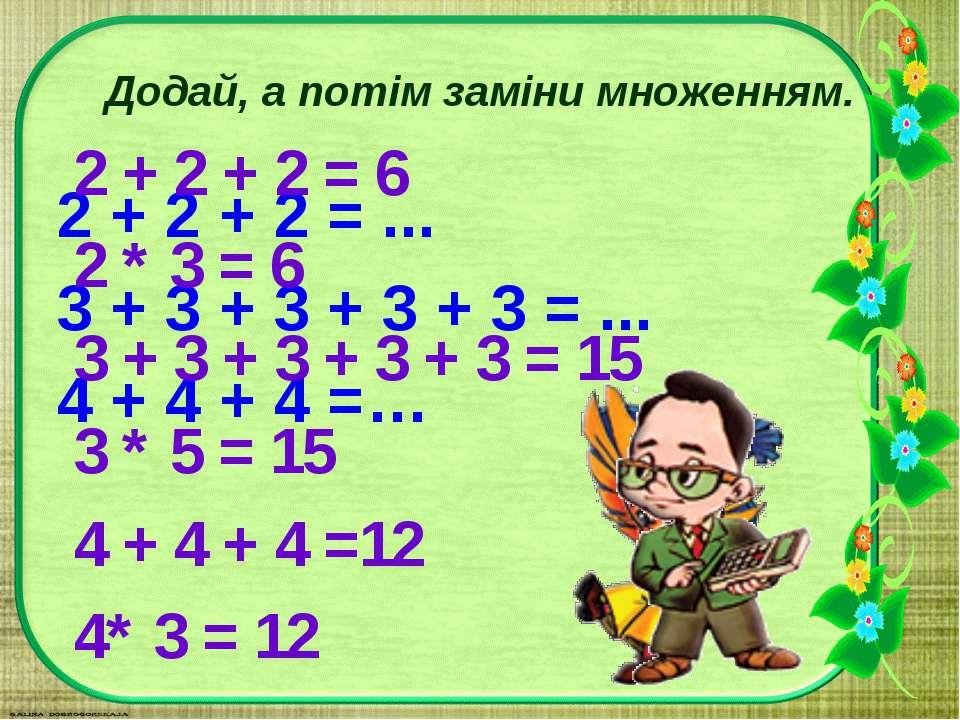 Додай, а потім заміни множенням. 2 + 2 + 2 = ... 3 + 3 + 3 + 3 + 3 = ... 4 + ...