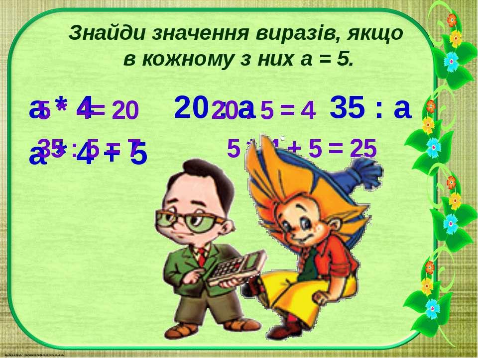 Знайди значення виразів, якщо в кожному з них а = 5. а * 4 20 : а 35 : а а * ...