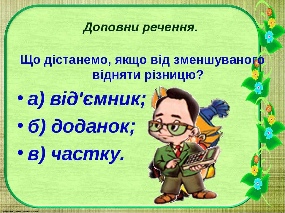 Доповни речення. Що дістанемо, якщо від зменшуваного відняти різницю? а) від'...