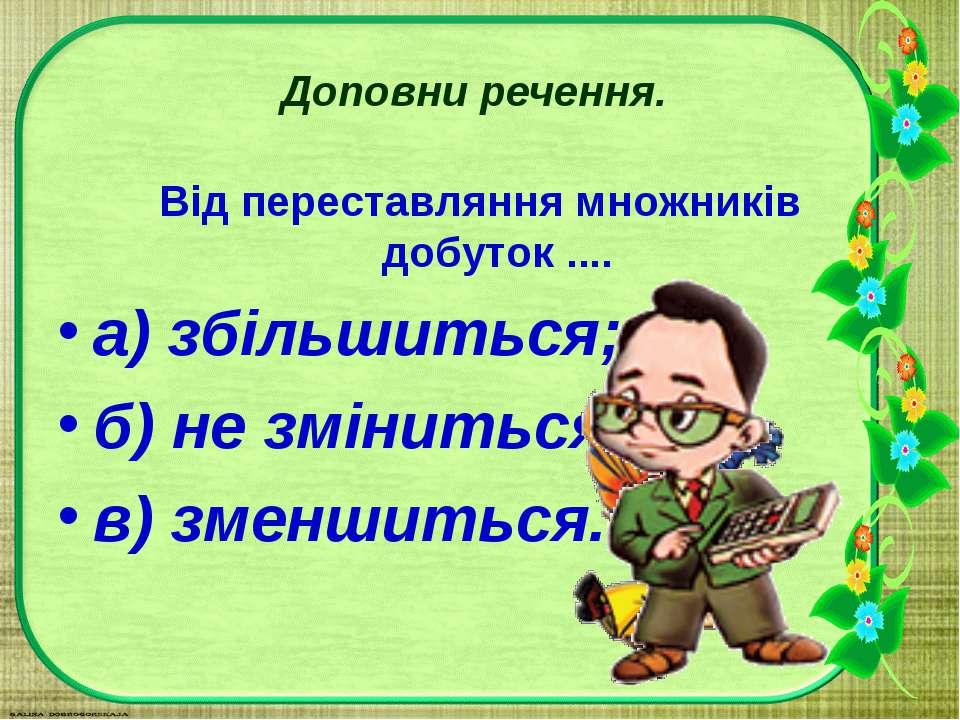 Доповни речення. Від переставляння множників добуток .... а) збільшиться; б) ...