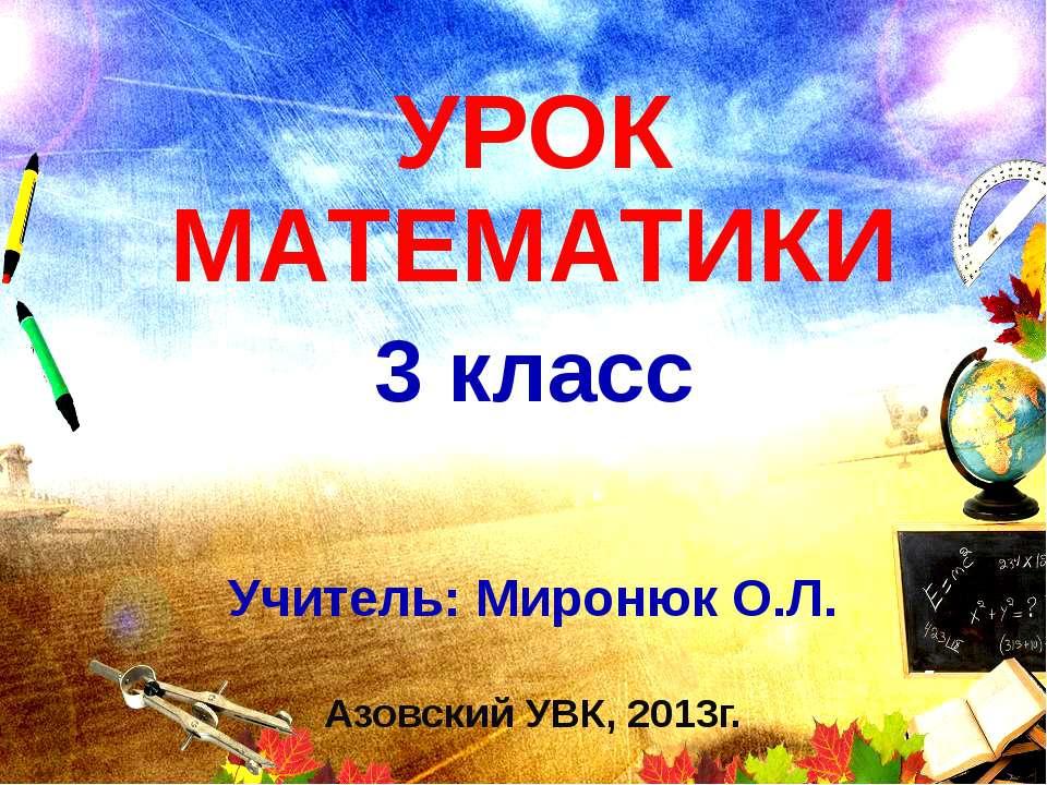УРОК МАТЕМАТИКИ 3 класс Учитель: Миронюк О.Л. Азовский УВК, 2013г.
