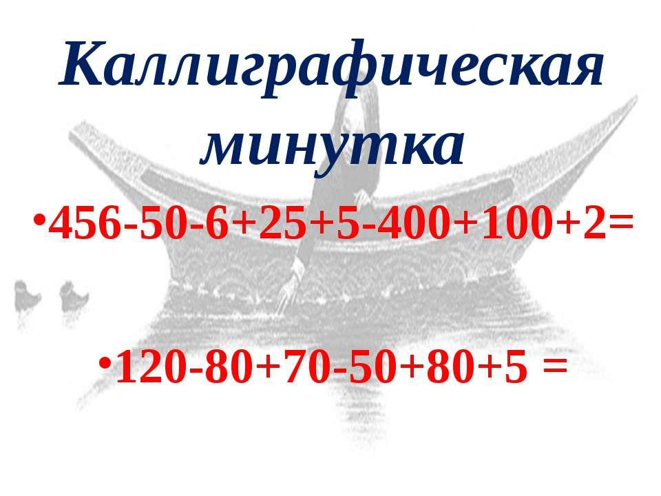 Каллиграфическая минутка 456-50-6+25+5-400+100+2= 120-80+70-50+80+5 = 132 145