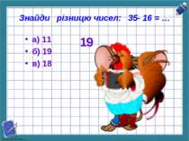Знайди різницю чисел: 35- 16 = … а) 11 б) 19 в) 18 19