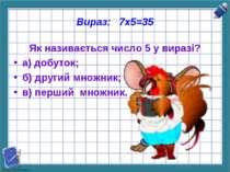 Вираз: 7х5=35 Як називається число 5 у виразі? а) добуток; б) другий множник;...