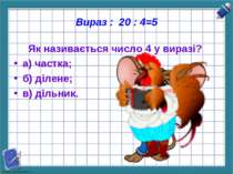 Вираз : 20 : 4=5 Як називається число 4 у виразі? а) частка; б) ділене; в) ді...
