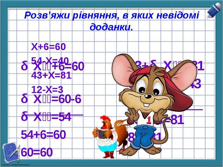 Розв'яжи рівняння, в яких невідомі доданки. Х+6=60 54-Х=40 43+Х=81 12-Х=3 Х +...