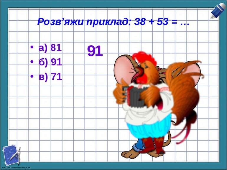 Розв'яжи приклад: 38 + 53 = … а) 81 б) 91 в) 71 91