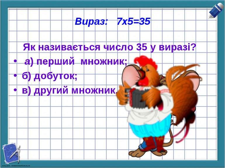 Вираз: 7х5=35 Як називається число 35 у виразі? а) перший множник; б) добуток...