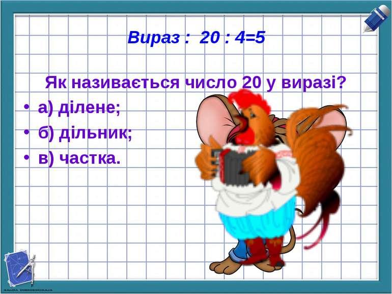 Вираз : 20 : 4=5 Як називається число 20 у виразі? а) ділене; б) дільник; в) ...