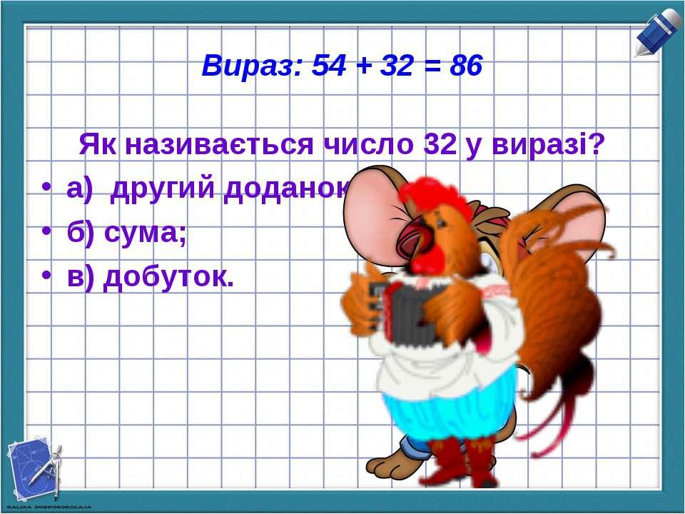 Вираз: 54 + 32 = 86 Як називається число 32 у виразі? а) другий доданок; б) с...
