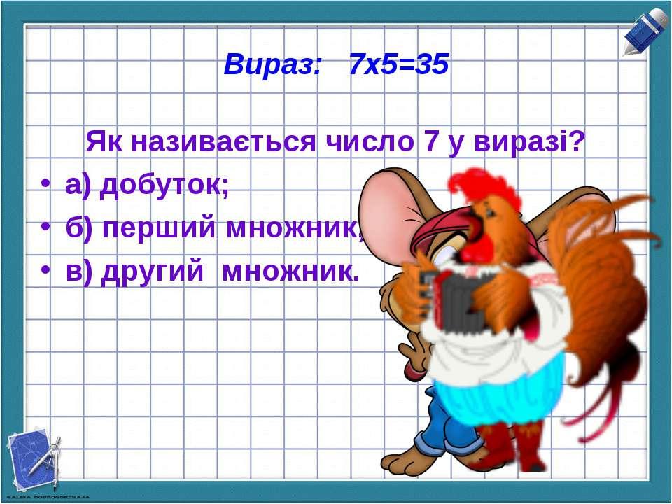 Вираз: 7х5=35 Як називається число 7 у виразі? а) добуток; б) перший множник;...