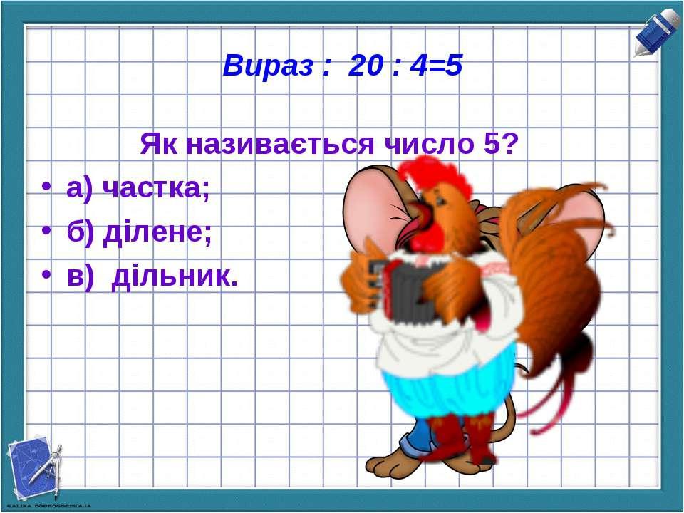 Вираз : 20 : 4=5 Як називається число 5? а) частка; б) ділене; в) дільник.