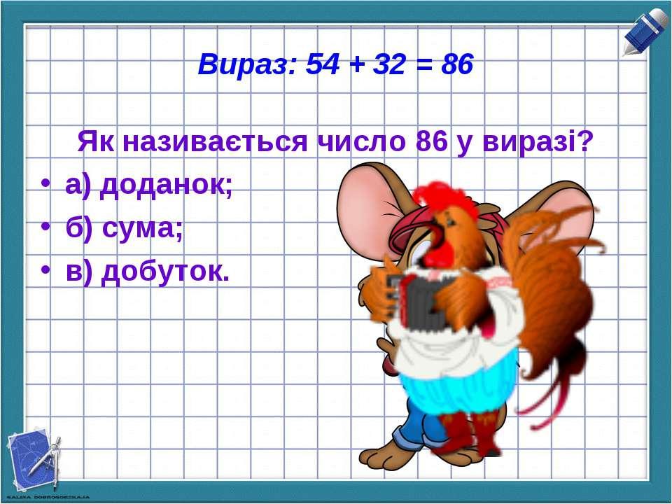 Вираз: 54 + 32 = 86 Як називається число 86 у виразі? а) доданок; б) сума; в)...
