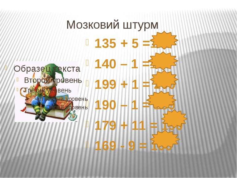 Мозковий штурм 135 + 5 =140 140 – 1 =139 199 + 1 = 200 190 – 1 = 189 179 + 11...