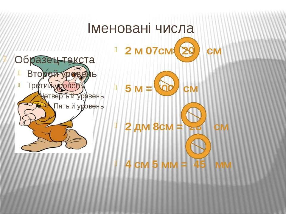 Іменовані числа 2 м 07см= 207 см 5 м = 500 см 2 дм 8см = 28 см 4 см 5 мм = 45 мм