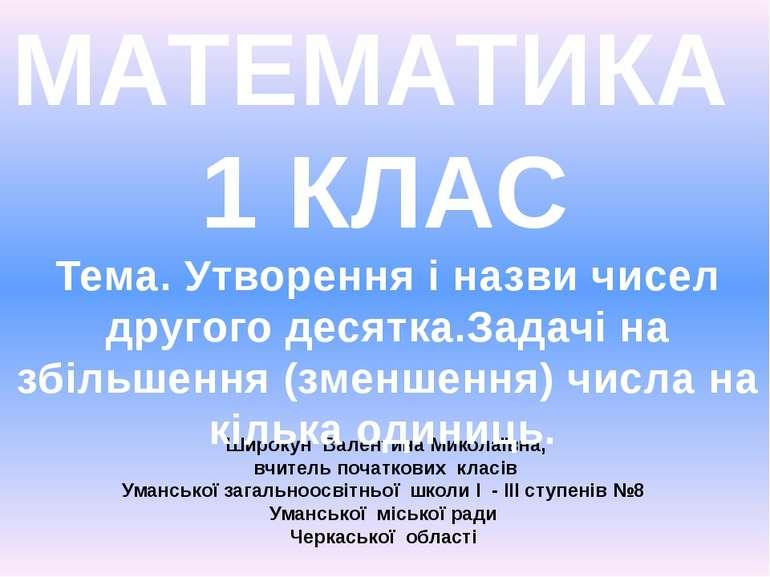 МАТЕМАТИКА 1 КЛАС Широкун Валентина Миколаївна, вчитель початкових класів Ума...