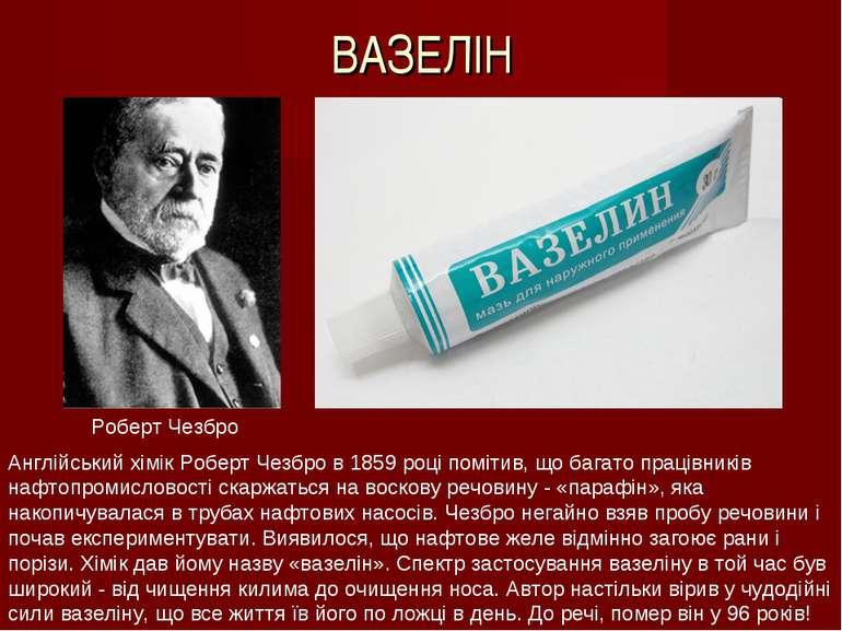 ВАЗЕЛІН Англійський хімік Роберт Чезбро в 1859 році помітив, що багато праців...