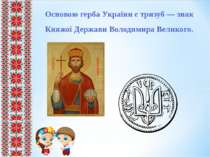 Основою герба України є тризуб — знак Княжої Держави Володимира Великого.
